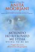 Libro Morendo ho ritrovato me stessa. Viaggio dal cancro, alla premorte, alla guarigione Anita Moorjani