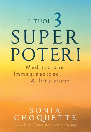 I tuoi 3 super poteri. Meditazione, immaginazione & intuizione