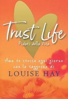 Promoartpalermo.it Trust life. Fidati della vita. Ama te stesso ogni giorno con la saggezza di Louise Hay Image