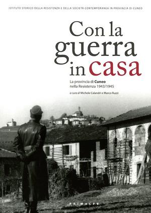 Con la guerra in casa. La provincia di Cuneo nella Resistenza 1943-1945