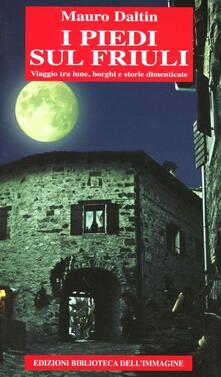 I piedi sul Friuli. Viaggio tra lune, borghi e storie dimenticate - Mauro Daltin - copertina