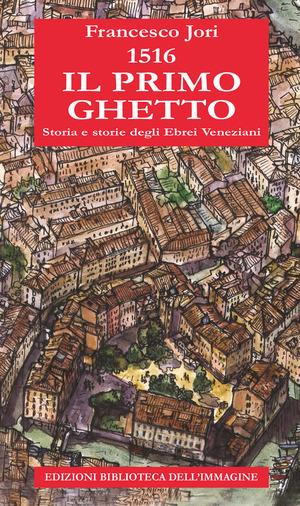 1516. Il primo ghetto. Storia e storie degli ebrei veneziani
