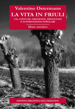 La vita in Friuli. Usi, costumi, credenze, pregiudizi e superstizioni popolari