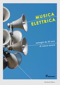 Musica elettrica. Immagini da 30 anni di ricerca sonora. Ediz. a colori