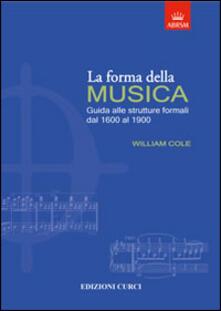 La forma della musica. Una guida sintetica sulle strutture formali della musica tonale - William Cole - copertina
