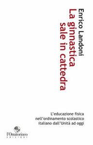 La ginnastica sale in cattedra. L'educazione fisica nell'ordinamento scolastico italiano dall'unità ad oggi