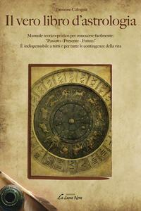 Il vero libro d'astrologia. Manuale teorico-pratico per conoscere facilmente: «passato, presente, futuro»