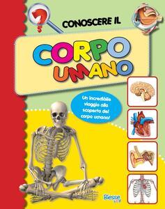Conoscere il corpo umano. Un incredibile viaggio alla scoperta del corpo umano