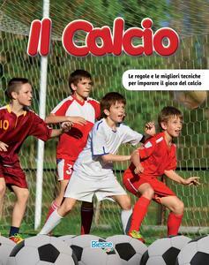 Il calcio. Le regole e le migliori tecniche per imparare il gioco del calcio
