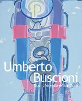 Umberto Buscioni. Quel che resta e la pittura. Ediz. italiana e inglese