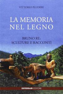 La memoria del legno. Bruno Re sculture e racconti
