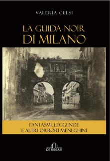 La guida noir di Milano. Fantasmi, leggende ed altri orrori meneghini - Valeria Celsi - copertina