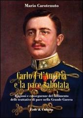 Carlo I d'Austria e la pace sabotata. Ragioni e conseguenze del fallimento delle trattative di pace nella Grande Guerra