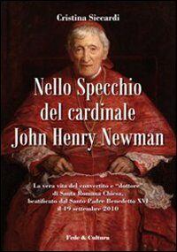 Nello specchio del cardinale John Henry Newman. La vera vita del convertito e