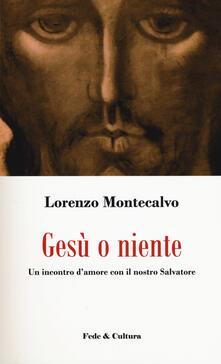 Gesù o niente. Un incontro d'amore con il nostro Salvatore - Lorenzo Montecalvo - copertina