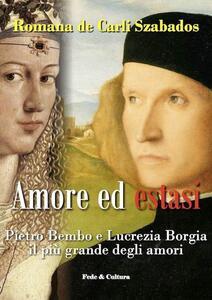 Amore ed estasi. Pietro Bembo e Lucrezia Borgia il più grande degli amori