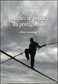 Cattolici in politica da protagonisti. Storia e personaggi