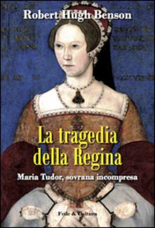 La tragedia della regina. Maria Tudor, sovrana incompresa - Robert Hugh Benson - copertina