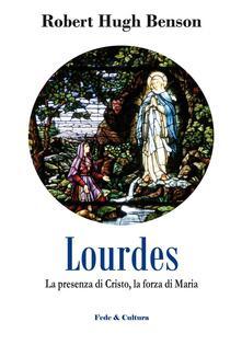 Lourdes. La presenza di Cristo, la forza di Maria - Robert Hugh Benson - copertina