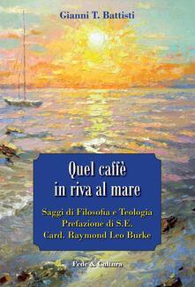 Quel caffè in riva al mare. Saggi di filosofia e teologia - Gianni T. Battisti - copertina