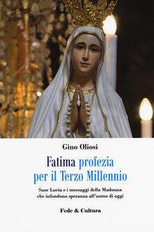 Fatima. Profezia per il terzo millennio. Suor Lucia e i messaggi della Madonna che infondono speranza all'uomo di oggi - Gino Oliosi - copertina