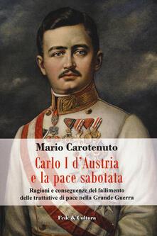 Carlo I dAustria e la pace sabotata. Ragioni e conseguenze del fallimento delle trattative di pace nella Grande Guerra.pdf