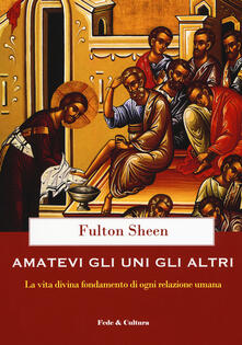 Amatevi gli uni gli altri. La vita divina fondamento di ogni relazione umana - Fulton John Sheen - copertina