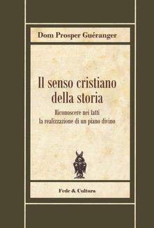 Il senso cristiano della storia. Riconoscere nei fatti la realizzazione di un piano divino - Prosper Guéranger - copertina