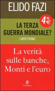 La terza guerra mondiale? La verità sulle banche, Monti e l'euro. Vol. 1 - Elido Fazi - copertina