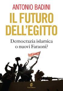 Il futuro dell'Egitto. Democrazia islamica o nuovi faraoni? - Antonio Badini - ebook