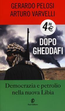 Dopo Gheddafi. Democrazia e petrolio nella nuova Libia - Arturo Varvelli,Gerardo Pelosi - copertina