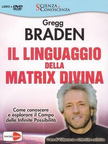 Il linguaggio della matrix divina. Come conoscere e esplorare il campo delle infinite possibilità. Videocorso e intervista esclusiva. Con DVD.pdf