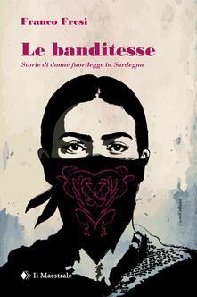 Le banditesse. Storie di donne fuorilegge in Sardegna - Franco Fresi - copertina