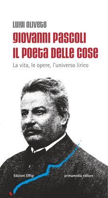 Giovanni Pascoli il poeta delle cose. La vita, le opere, l'universo lirico - Luigi Oliveto - copertina