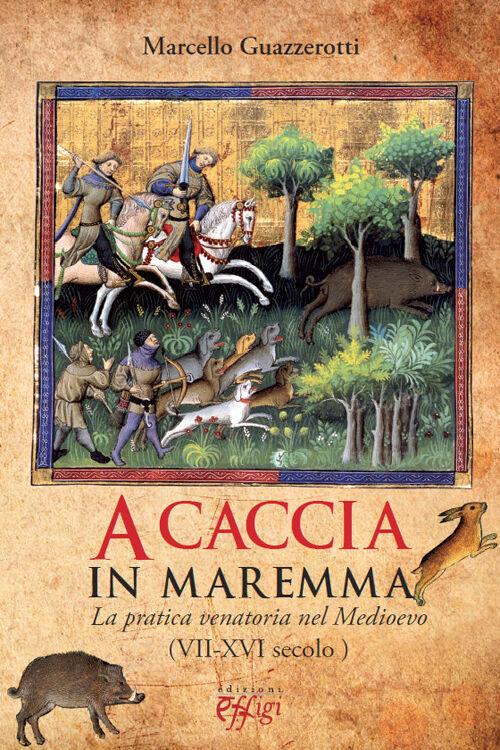 A caccia in Maremma. La pratica venatoria nel Medioevo (VII-XVI secolo)