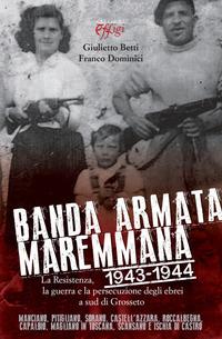 Banda armata maremmana. 1943-1944 la resistenza, la guerra e la persecuzione degli ebrei a sud di Grosseto - Betti Giulietto Dominici Franco - wuz.it