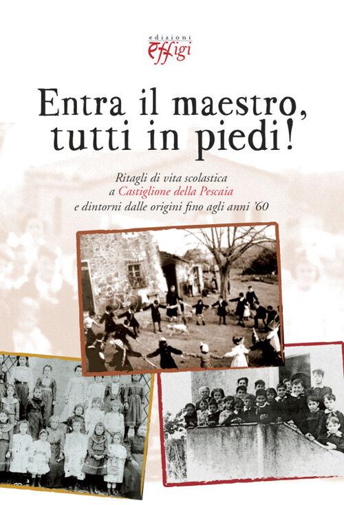 Entra il maestro, tutti in piedi! Ritagli di vita scolastica a Castiglione della Pescaia e dintorni dalle origini fino agli anni '60