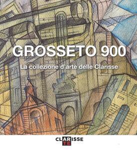 Grosseto 900. La collezione d'arte delle Clarisse. Catalogo della mostra (Grosseto, 24 marzo-11 settembre 2016)