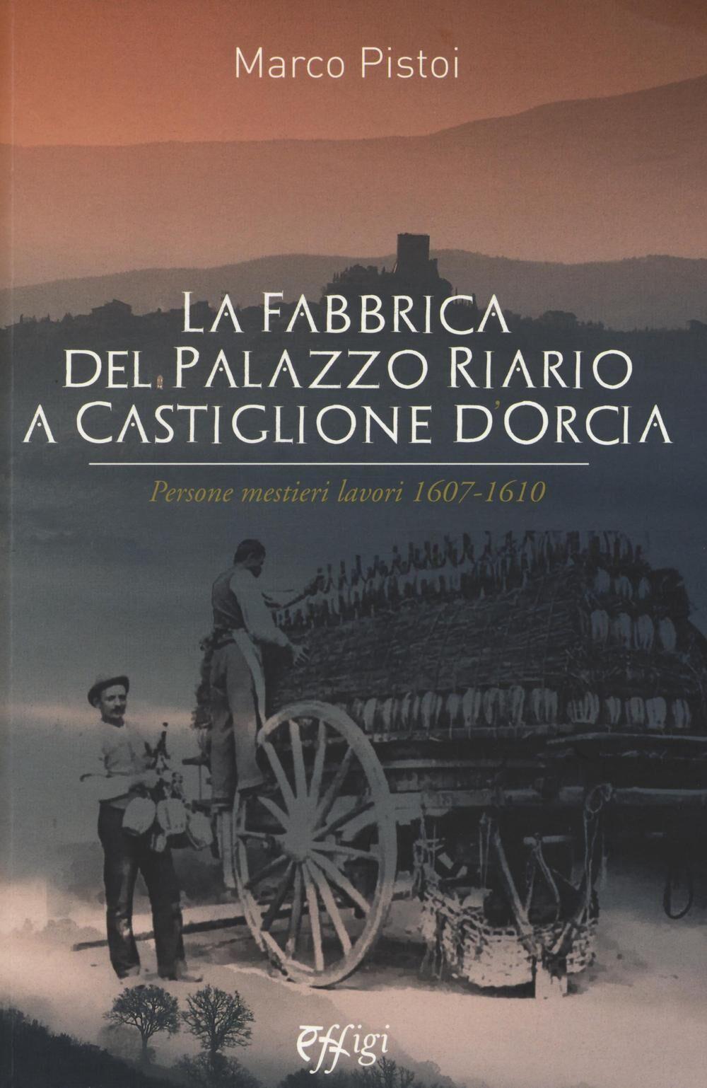 La fabbrica del palazzo Riario a Castiglione d'Orcia. Persone mestieri lavori 1607-1610