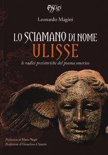 Lo sciamano di nome Ulisse. Le radici preistoriche del poema omerico - Leonardo Magini - copertina