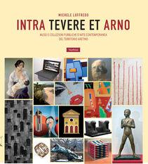 Intra Tevere et Arno. Musei e collezioni pubbliche d'arte contemporanea del territorio aretino