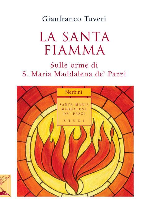 La santa fiamma. Sulle orme di S. Maria Maddalena de' Pazzi
