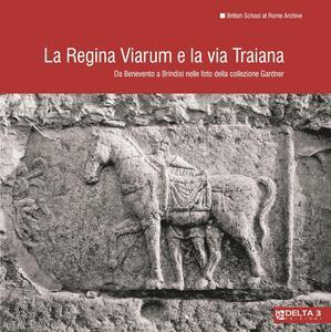 La Regina Viarum e la via Traiana. Da Benevento a Brindisi nelle foto della collezione Gardner. Ediz. illustrata