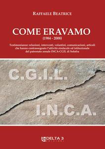 Come eravamo (1984-2008). Testimonianze: relazioni, interventi, volantini, comunicazioni, articoli che hanno contrassegnato l'attività sindacale ed istituzionale del patronato zonale INCA-CGIL di Solofra