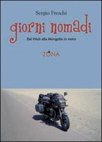 Giorni nomadi. Dal Friuli alla Mongolia in moto - Freschi Sergio - wuz.it