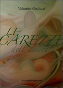 Libro Le carezze dell'amore Valentina Guiducci