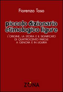 Libro Piccolo dizionario etimologico ligure. L'origine, la storia e il significato di quattrocento parole a Genova e in Liguria Fiorenzo Toso