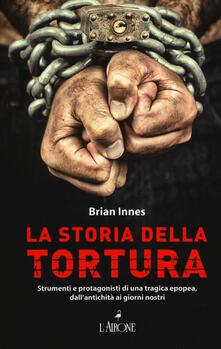 Listadelpopolo.it La storia della tortura. Strumenti e protagonisti di una tragica epopea, dall'antichità ai nostri giorni Image