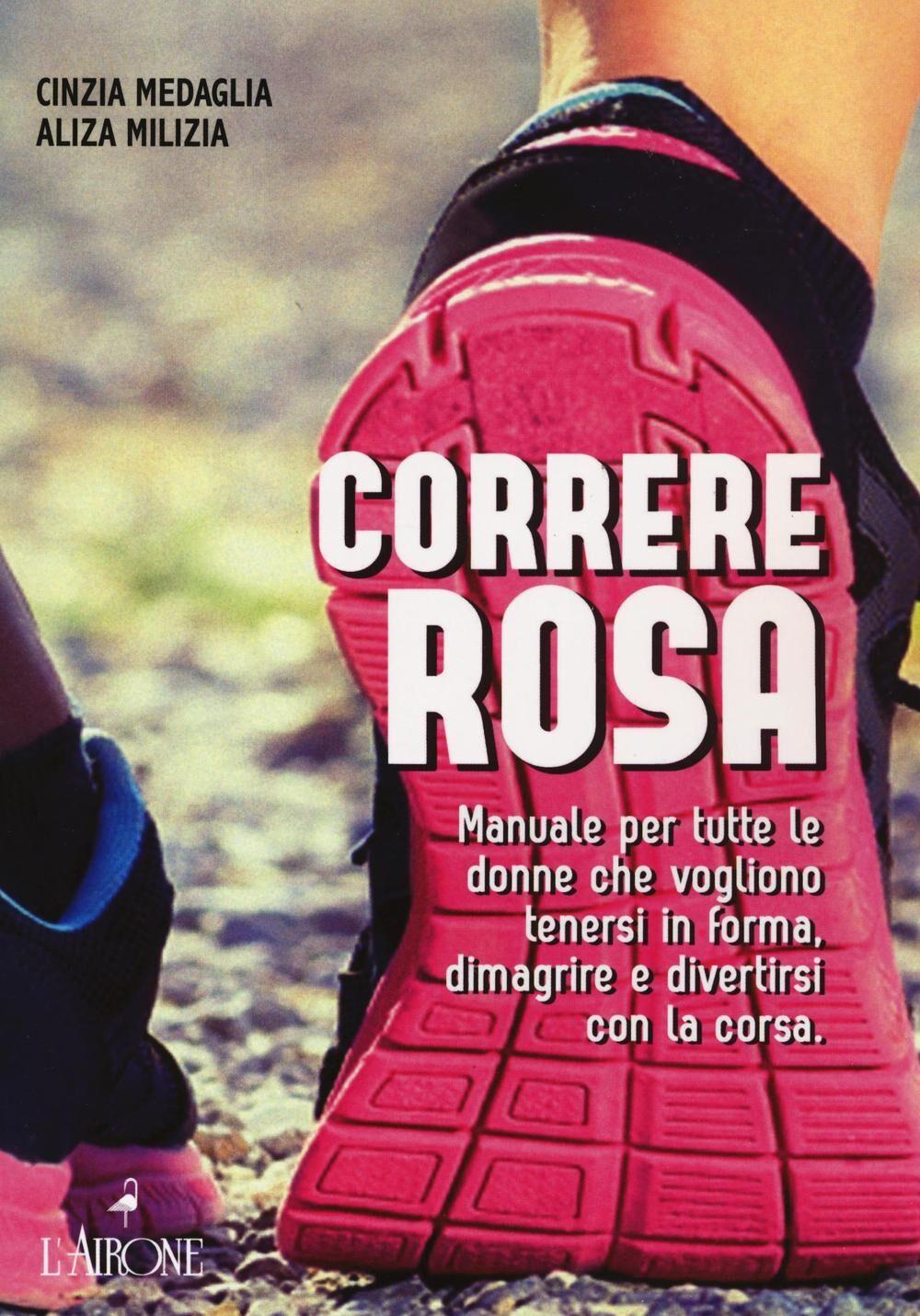 Correre rosa. Manuale per tutte le donne che vogliono tenersi in forma, dimagrire e divertirsi con la corsa