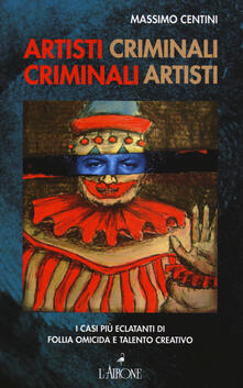 Artisti criminali, criminali artisti. I casi più eclatanti di follia omicida e talento creativo.pdf